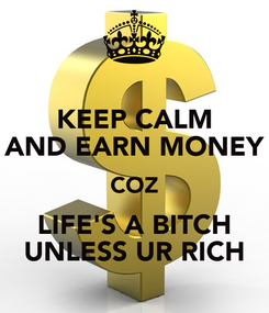 Poster: KEEP CALM AND EARN MONEY COZ LIFE'S A BITCH UNLESS UR RICH