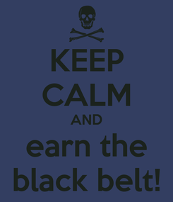 Poster: KEEP CALM AND earn the black belt!