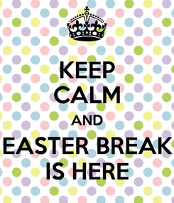 Poster: KEEP CALM AND EASTER BREAK IS HERE