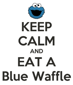 Poster: KEEP CALM AND EAT A Blue Waffle