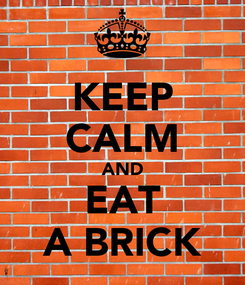 Poster: KEEP CALM AND EAT A BRICK