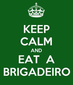 Poster: KEEP CALM AND EAT  A BRIGADEIRO