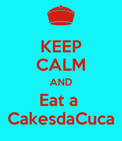 Poster: KEEP CALM AND Eat a  CakesdaCuca