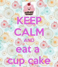Poster: KEEP CALM AND eat a  cup cake
