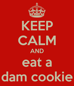 Poster: KEEP CALM AND eat a dam cookie