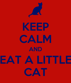 Poster: KEEP CALM AND EAT A LITTLE CAT