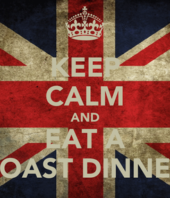 Poster: KEEP CALM AND EAT A ROAST DINNER