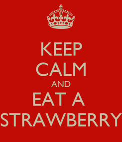 Poster: KEEP CALM AND EAT A  STRAWBERRY
