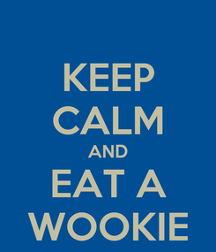 Poster: KEEP CALM AND EAT A WOOKIE