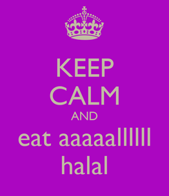 Poster: KEEP CALM AND eat aaaaallllll halal