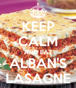 Poster: KEEP CALM AND EAT ALBAN'S LASAGNE