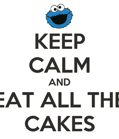 Poster: KEEP CALM AND EAT ALL THE CAKES