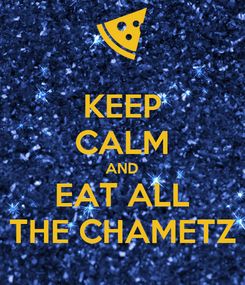 Poster: KEEP CALM AND EAT ALL THE CHAMETZ