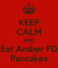 Poster: KEEP CALM AND Eat Amber FD Pancakes