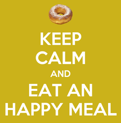 Poster: KEEP CALM AND EAT AN HAPPY MEAL