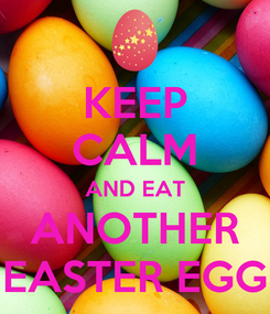 Poster: KEEP CALM AND EAT ANOTHER EASTER EGG