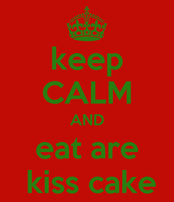 Poster: keep CALM AND eat are  kiss cake