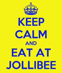 Poster: KEEP CALM AND EAT AT JOLLIBEE
