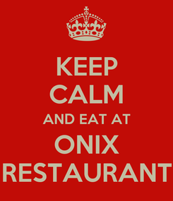 Poster: KEEP CALM AND EAT AT ONIX RESTAURANT