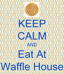 Poster: KEEP CALM AND Eat At Waffle House