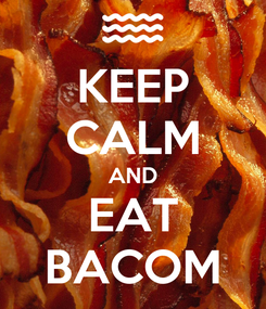 Poster: KEEP CALM AND EAT BACOM