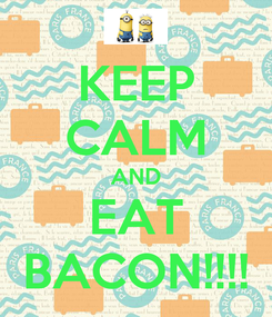 Poster: KEEP CALM AND EAT BACON!!!!