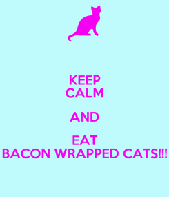 Poster: KEEP CALM AND EAT BACON WRAPPED CATS!!!