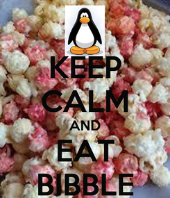 Poster: KEEP CALM AND EAT BIBBLE