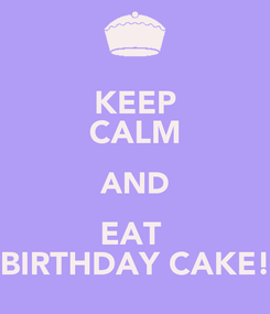 Poster: KEEP CALM AND EAT  BIRTHDAY CAKE!