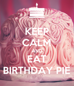 Poster: KEEP CALM AND EAT BIRTHDAY PIE