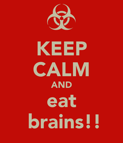 Poster: KEEP CALM AND eat  brains!!