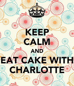 Poster: KEEP CALM AND EAT CAKE WITH CHARLOTTE