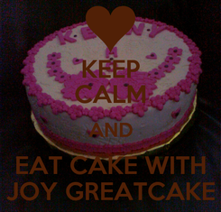 Poster: KEEP CALM AND EAT CAKE WITH JOY GREATCAKE