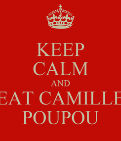 Poster: KEEP CALM AND EAT CAMILLE POUPOU