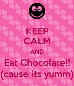 Poster: KEEP CALM AND Eat Chocolate!! (cause its yumm)