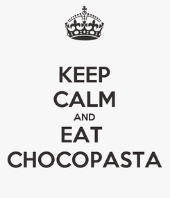 Poster: KEEP CALM AND EAT  CHOCOPASTA