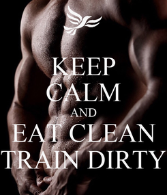 Poster: KEEP CALM AND EAT CLEAN TRAIN DIRTY