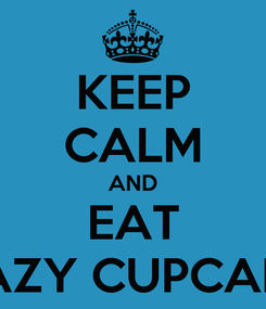 Poster: KEEP CALM AND EAT CRAZY CUPCAKE'S