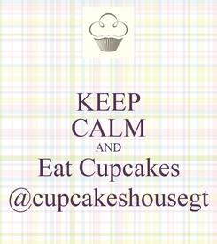 Poster: KEEP CALM AND Eat Cupcakes @cupcakeshousegt