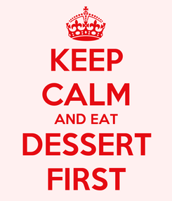 Poster: KEEP CALM AND EAT DESSERT FIRST