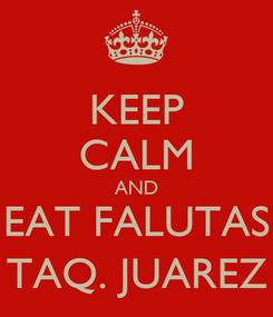Poster: KEEP CALM AND EAT FALUTAS TAQ. JUAREZ