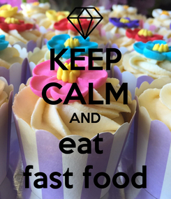 Poster: KEEP CALM AND eat  fast food