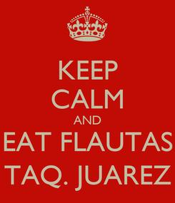 Poster: KEEP CALM AND EAT FLAUTAS TAQ. JUAREZ