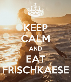 Poster: KEEP CALM AND EAT FRISCHKAESE