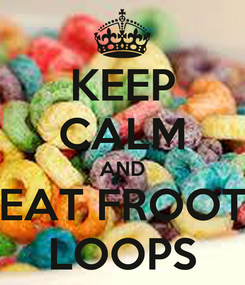 Poster: KEEP CALM AND EAT FROOT LOOPS