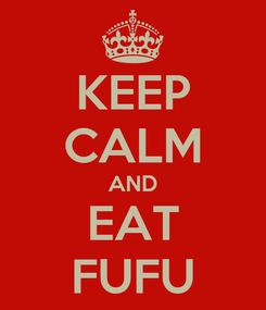 Poster: KEEP CALM AND EAT FUFU