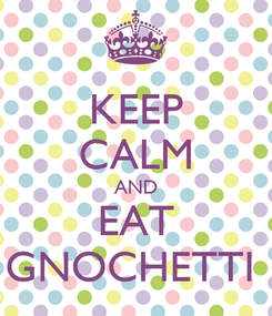 Poster: KEEP CALM AND EAT GNOCHETTI