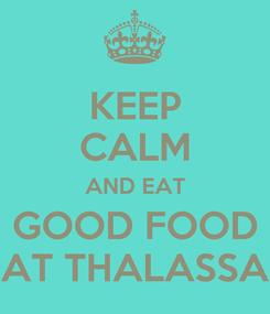 Poster: KEEP CALM AND EAT GOOD FOOD AT THALASSA