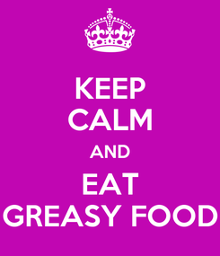 Poster: KEEP CALM AND EAT GREASY FOOD