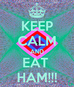 Poster: KEEP CALM AND EAT  HAM!!!